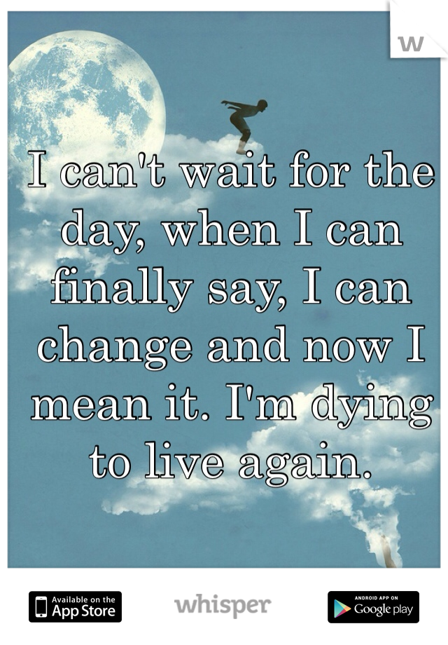 I can't wait for the day, when I can finally say, I can change and now I mean it. I'm dying to live again.