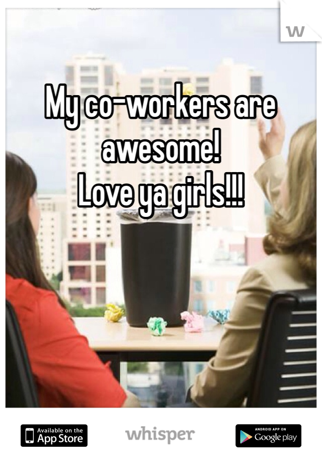 My co-workers are awesome! Love ya girls!!!
