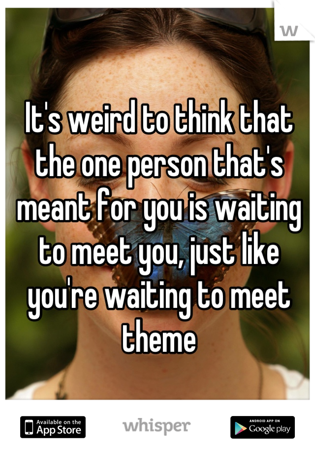 It's weird to think that the one person that's meant for you is waiting to meet you, just like you're waiting to meet theme