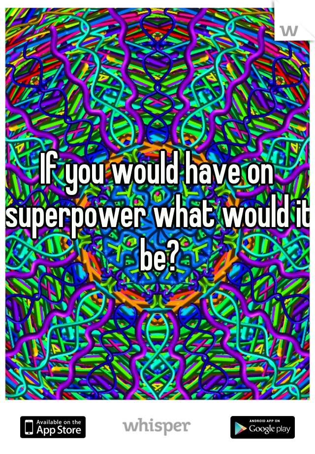 If you would have on superpower what would it be?