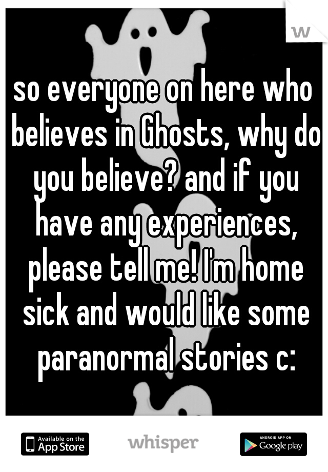 so everyone on here who believes in Ghosts, why do you believe? and if you have any experiences, please tell me! I'm home sick and would like some paranormal stories c: