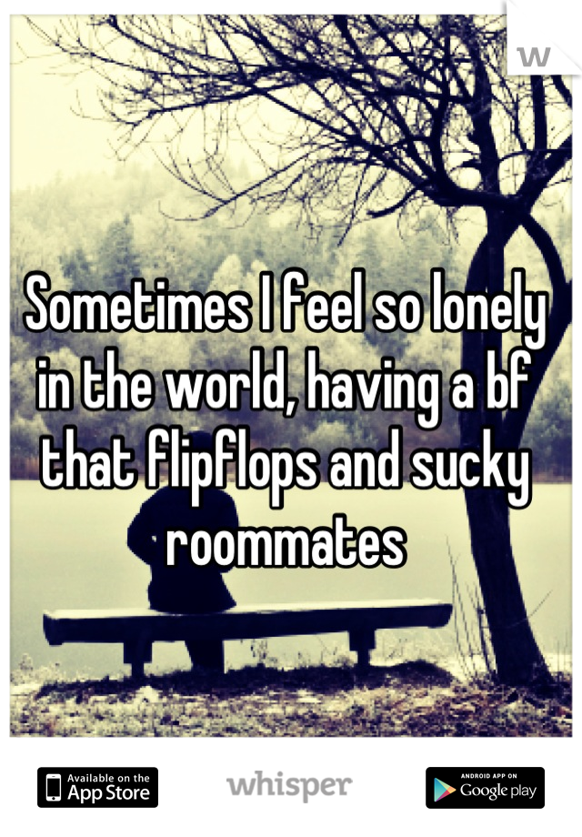 Sometimes I feel so lonely in the world, having a bf that flipflops and sucky roommates