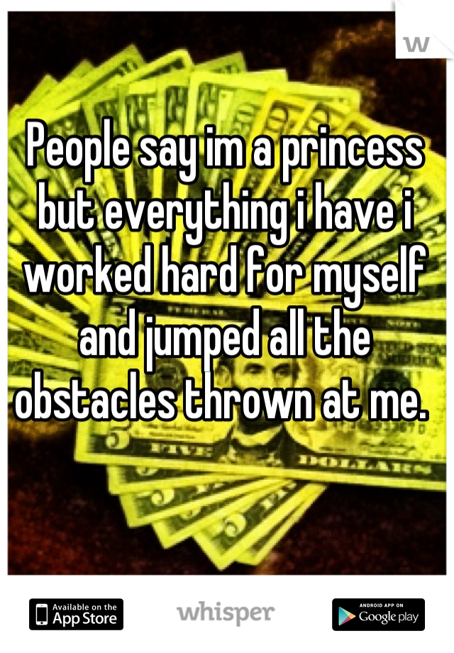 People say im a princess but everything i have i worked hard for myself and jumped all the obstacles thrown at me.