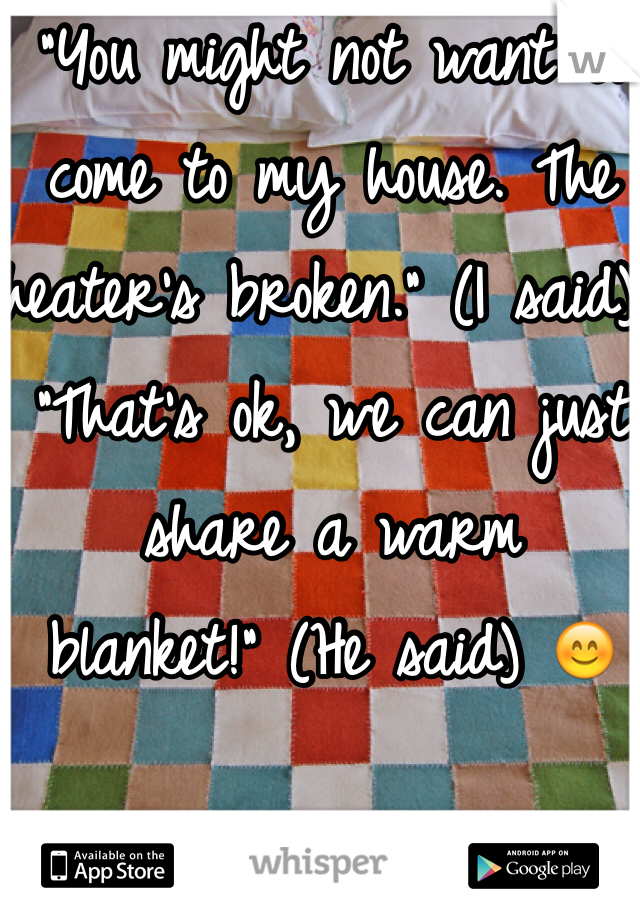 """""""You might not want to come to my house. The heater's broken."""" (I said) """"That's ok, we can just share a warm blanket!"""" (He said) 😊"""