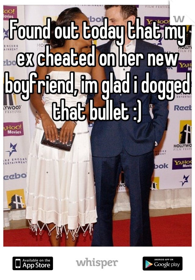 Found out today that my ex cheated on her new boyfriend, im glad i dogged that bullet :)