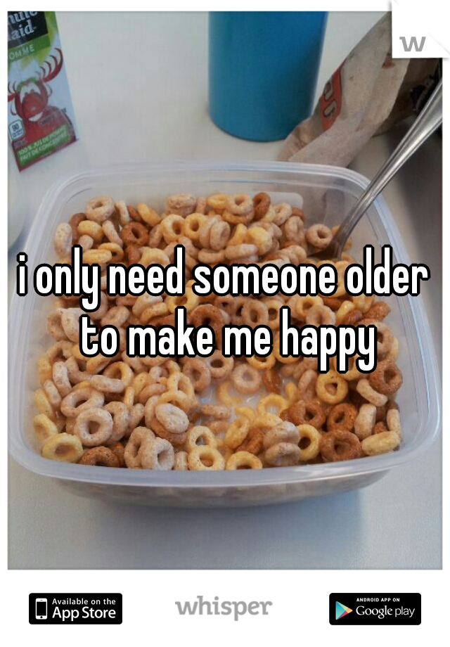 i only need someone older to make me happy