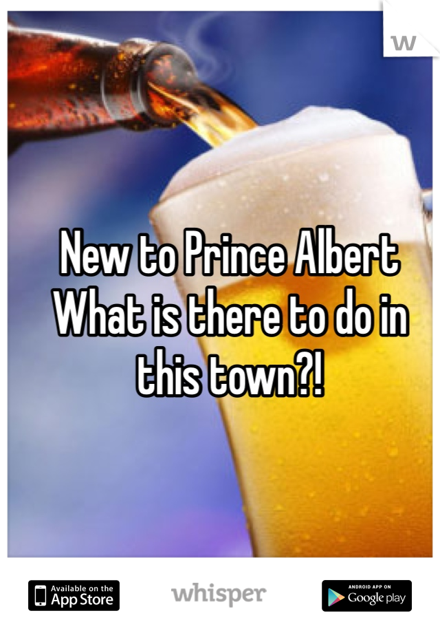 New to Prince Albert  What is there to do in this town?!