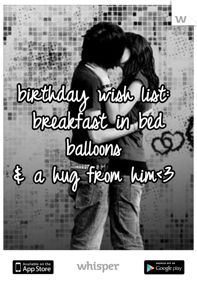 birthday wish list:  breakfast in bed balloons  & a hug from him<3