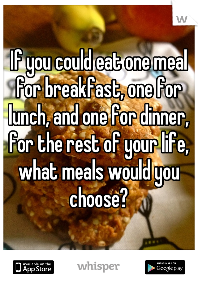 If you could eat one meal for breakfast, one for lunch, and one for dinner, for the rest of your life, what meals would you choose?