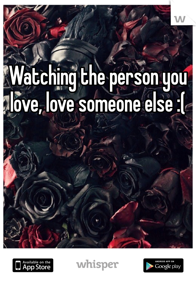 Watching the person you love, love someone else :(