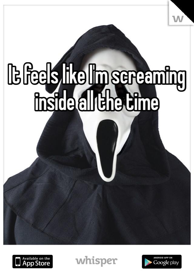 It feels like I'm screaming inside all the time