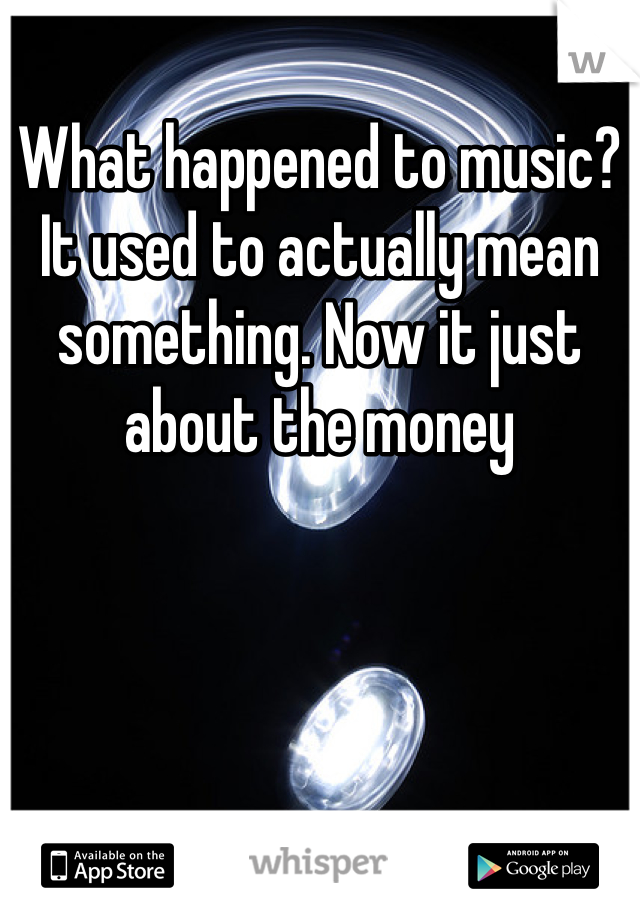 What happened to music? It used to actually mean something. Now it just about the money