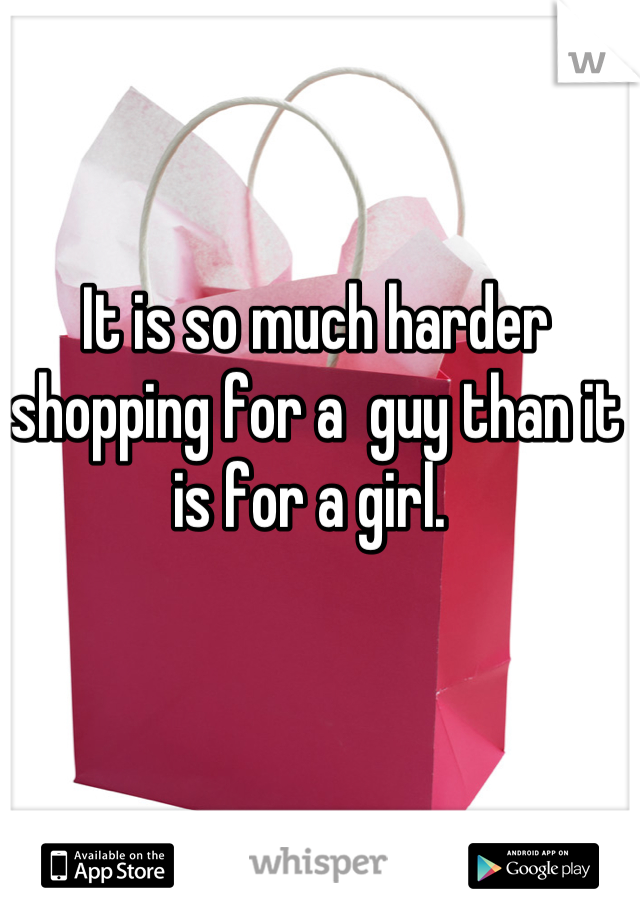 It is so much harder shopping for a  guy than it is for a girl.