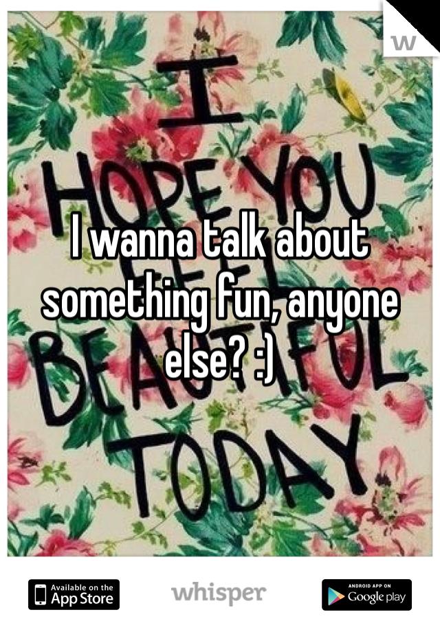 I wanna talk about something fun, anyone else? :)