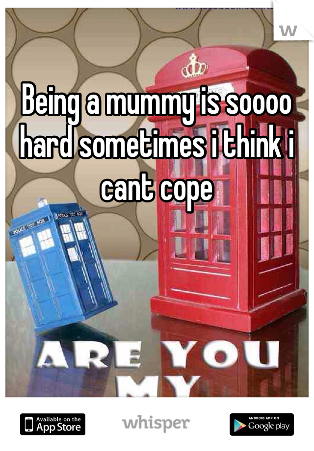 Being a mummy is soooo hard sometimes i think i cant cope