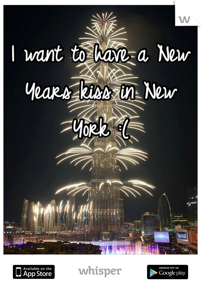 I want to have a New Years kiss in New York :(