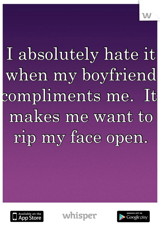 I absolutely hate it when my boyfriend compliments me.  It makes me want to rip my face open.