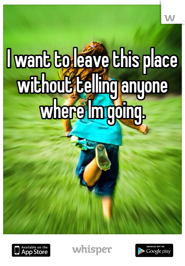 I want to leave this place without telling anyone where Im going.