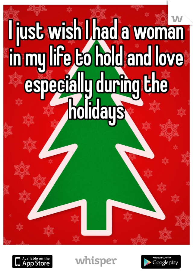 I just wish I had a woman in my life to hold and love especially during the holidays