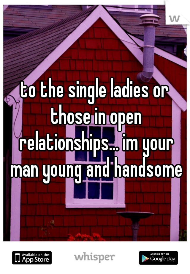 to the single ladies or those in open relationships... im your man young and handsome