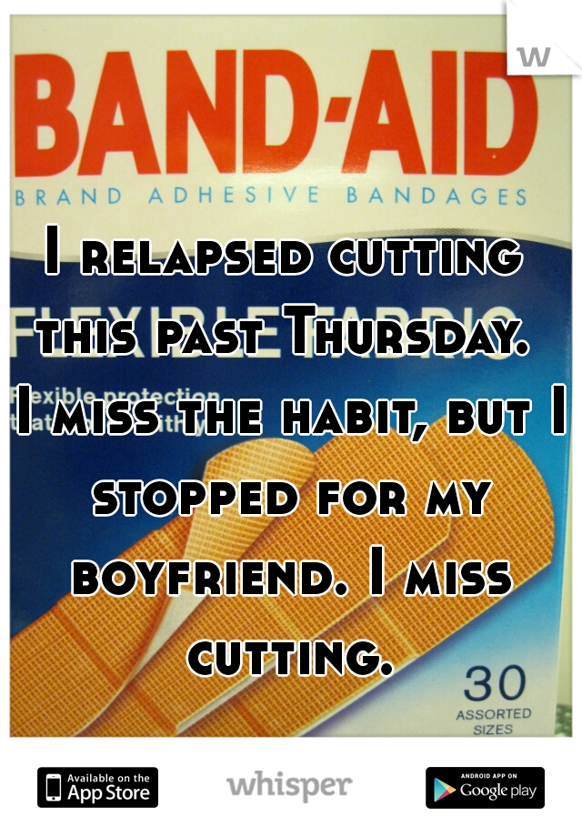 I relapsed cutting this past Thursday.  I miss the habit, but I stopped for my boyfriend. I miss cutting.
