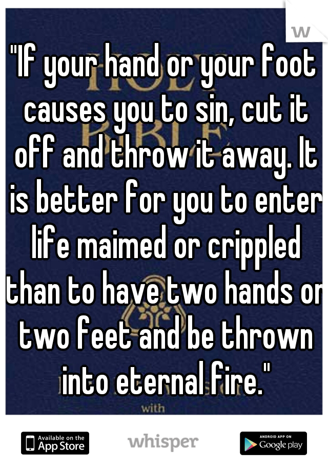 """If your hand or your foot causes you to sin, cut it off and throw it away. It is better for you to enter life maimed or crippled than to have two hands or two feet and be thrown into eternal fire."""