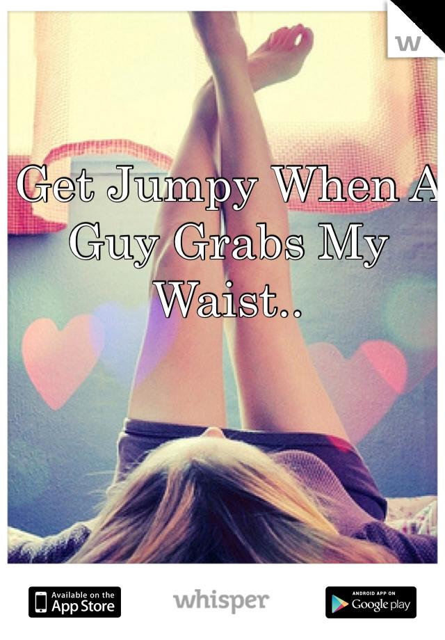 Get Jumpy When A Guy Grabs My Waist..
