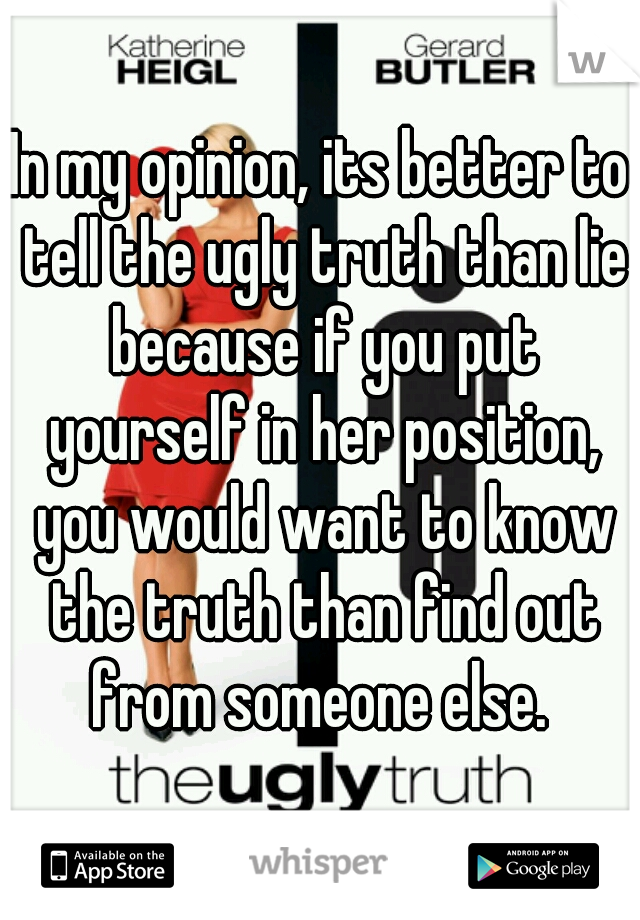 In my opinion, its better to tell the ugly truth than lie because if you put yourself in her position, you would want to know the truth than find out from someone else.