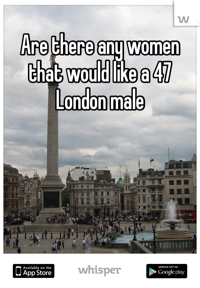 Are there any women that would like a 47 London male