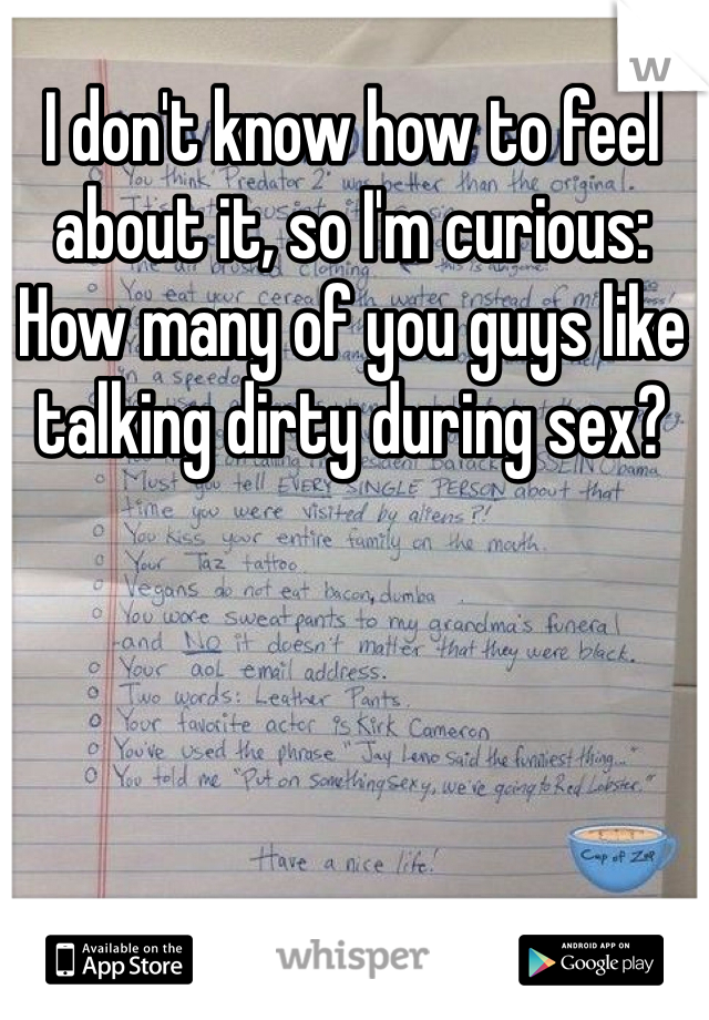 I don't know how to feel about it, so I'm curious: How many of you guys like talking dirty during sex?