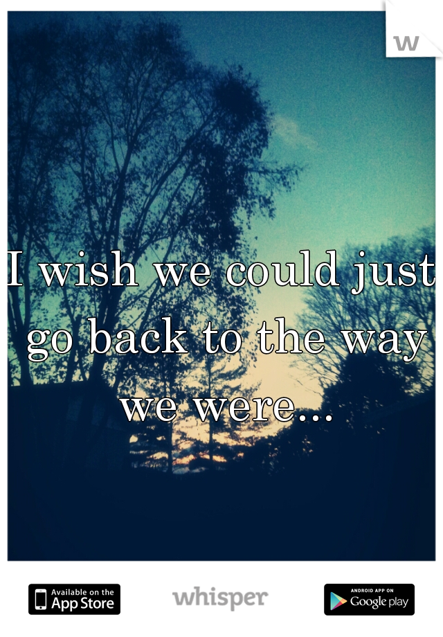I wish we could just go back to the way we were...