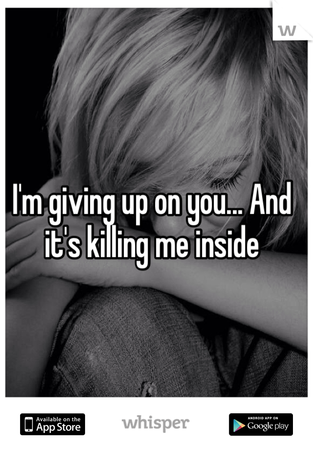 I'm giving up on you... And it's killing me inside