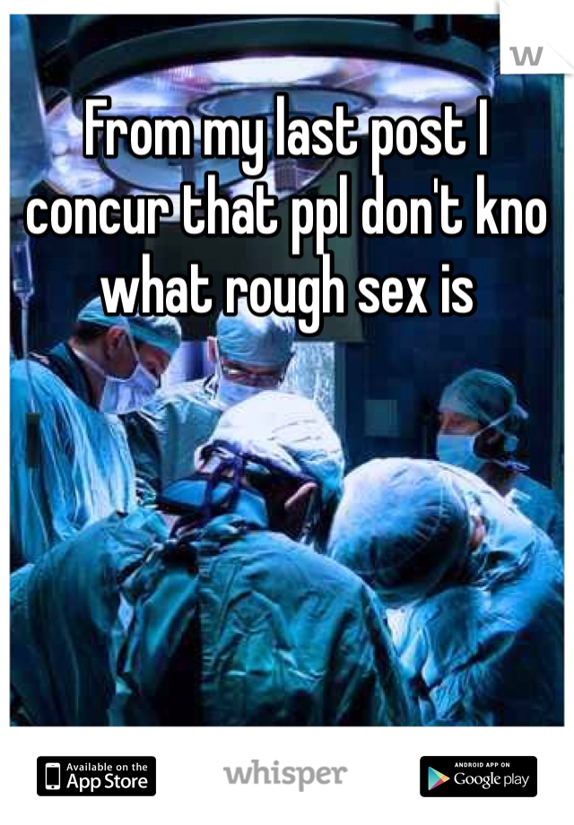 From my last post I concur that ppl don't kno what rough sex is