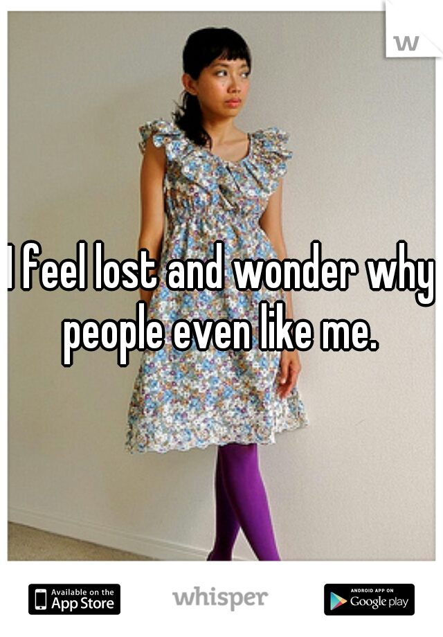 I feel lost and wonder why people even like me.