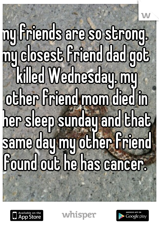 my friends are so strong.  my closest friend dad got killed Wednesday. my other friend mom died in her sleep sunday and that same day my other friend found out he has cancer.