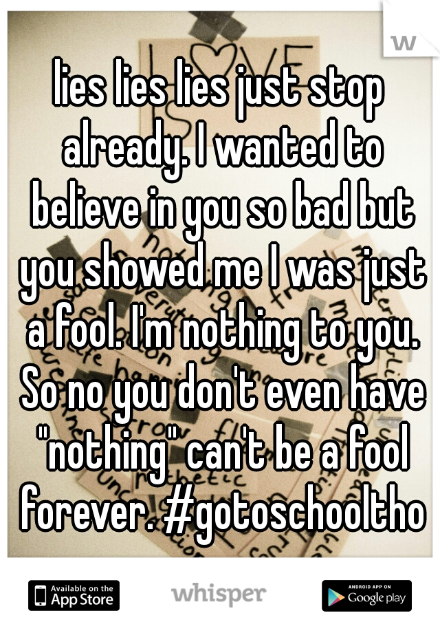 "lies lies lies just stop already. I wanted to believe in you so bad but you showed me I was just a fool. I'm nothing to you. So no you don't even have ""nothing"" can't be a fool forever. #gotoschooltho"