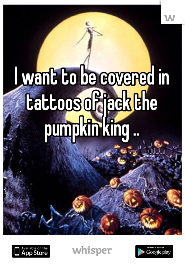 I want to be covered in tattoos of jack the pumpkin king ..