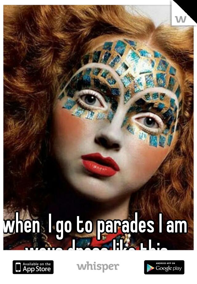when  I go to parades I am ways dress like this
