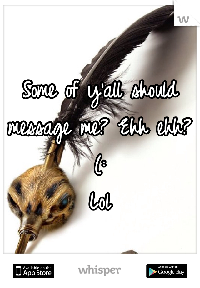 Some of y'all should message me? Ehh ehh?  (:  Lol