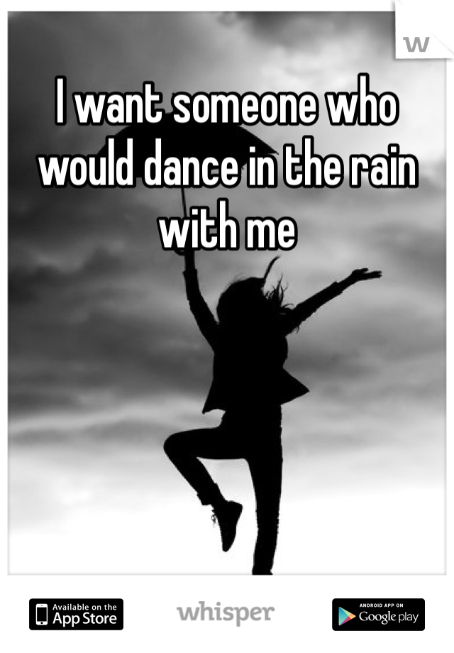 I want someone who would dance in the rain with me
