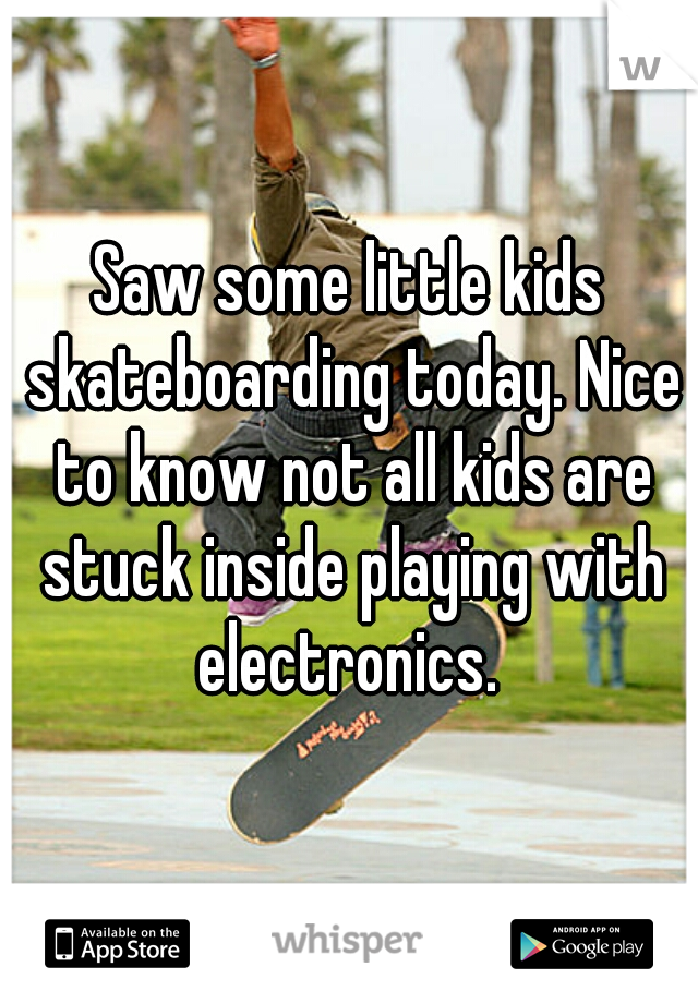 Saw some little kids skateboarding today. Nice to know not all kids are stuck inside playing with electronics.