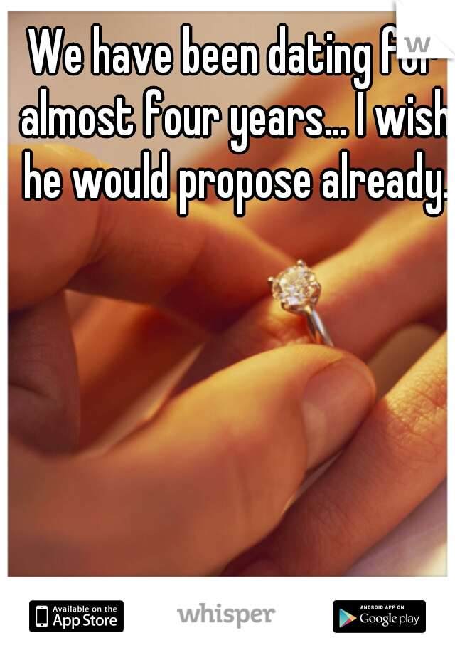 We have been dating for almost four years... I wish he would propose already.
