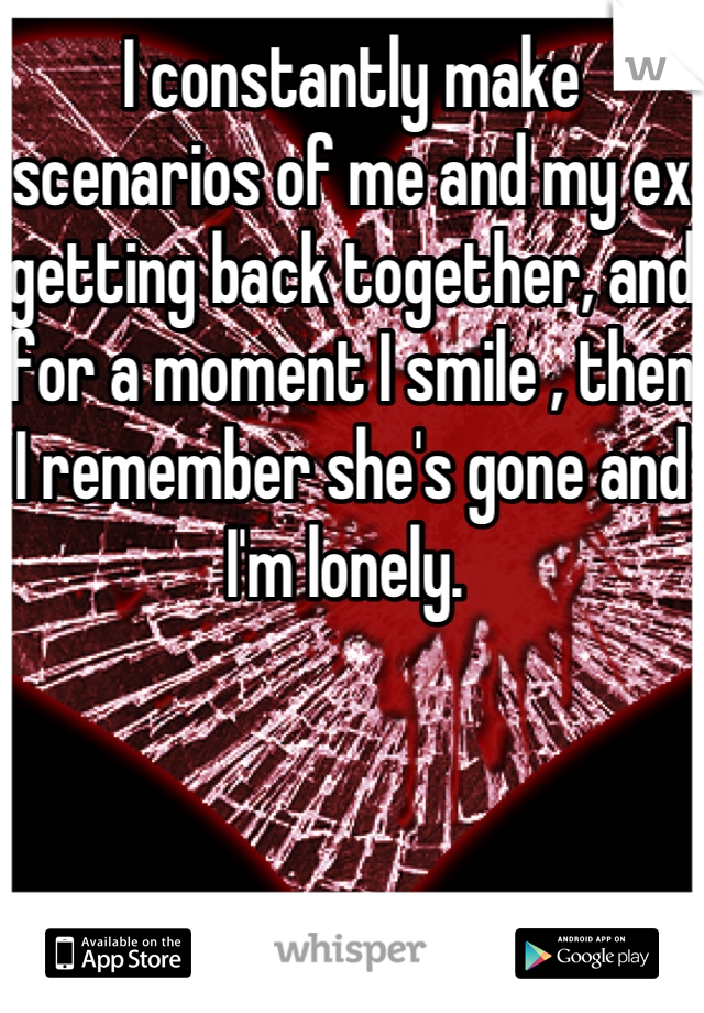 I constantly make scenarios of me and my ex getting back together, and for a moment I smile , then I remember she's gone and I'm lonely.