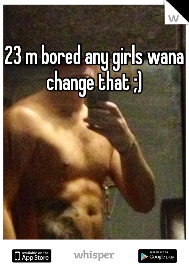 23 m bored any girls wana change that ;)