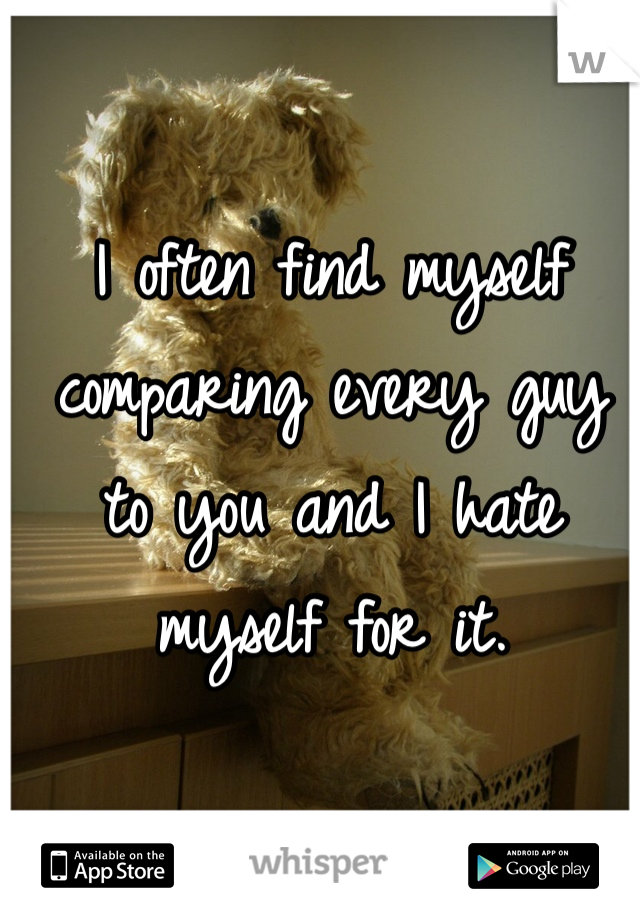 I often find myself comparing every guy to you and I hate myself for it.