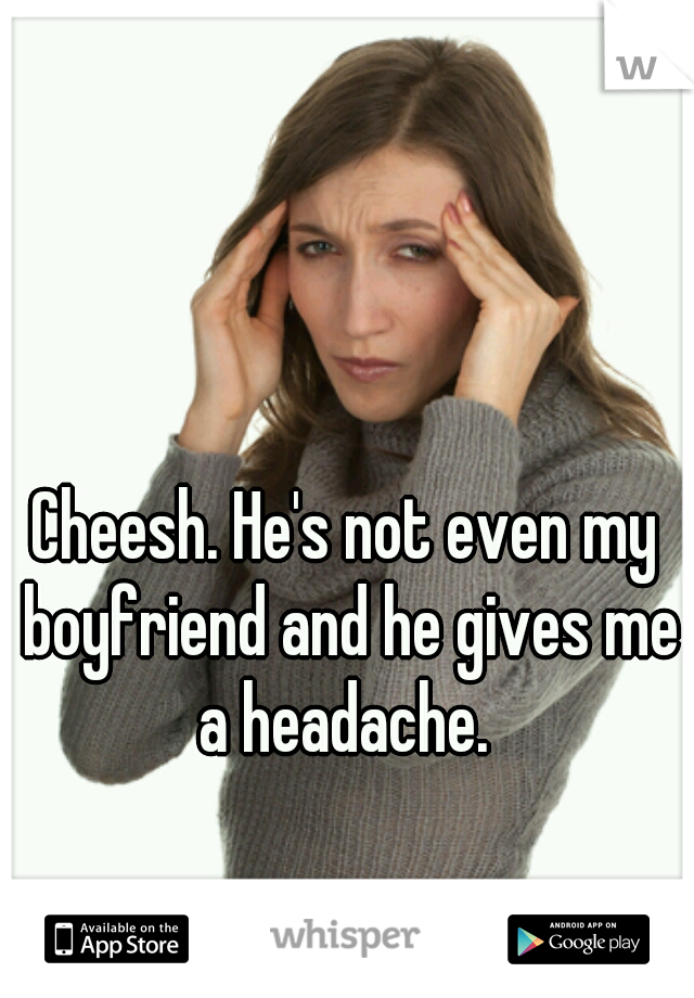 Cheesh. He's not even my boyfriend and he gives me a headache.