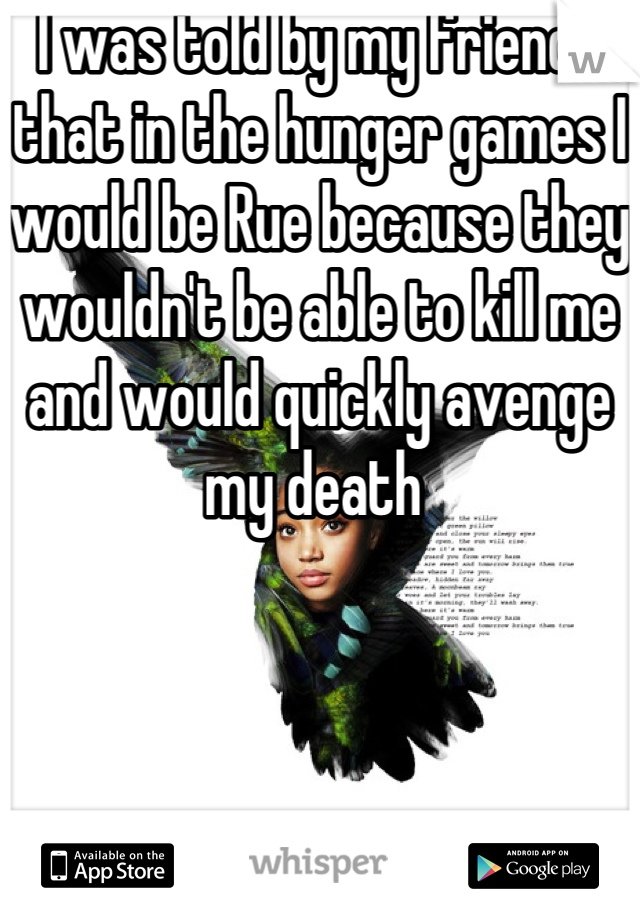 I was told by my friends that in the hunger games I would be Rue because they wouldn't be able to kill me and would quickly avenge my death