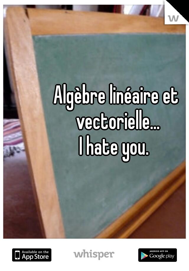 Algèbre linéaire et vectorielle...  I hate you.