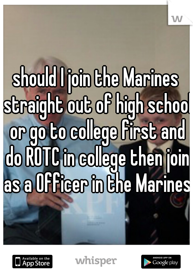 should I join the Marines straight out of high school or go to college first and do ROTC in college then join as a Officer in the Marines?