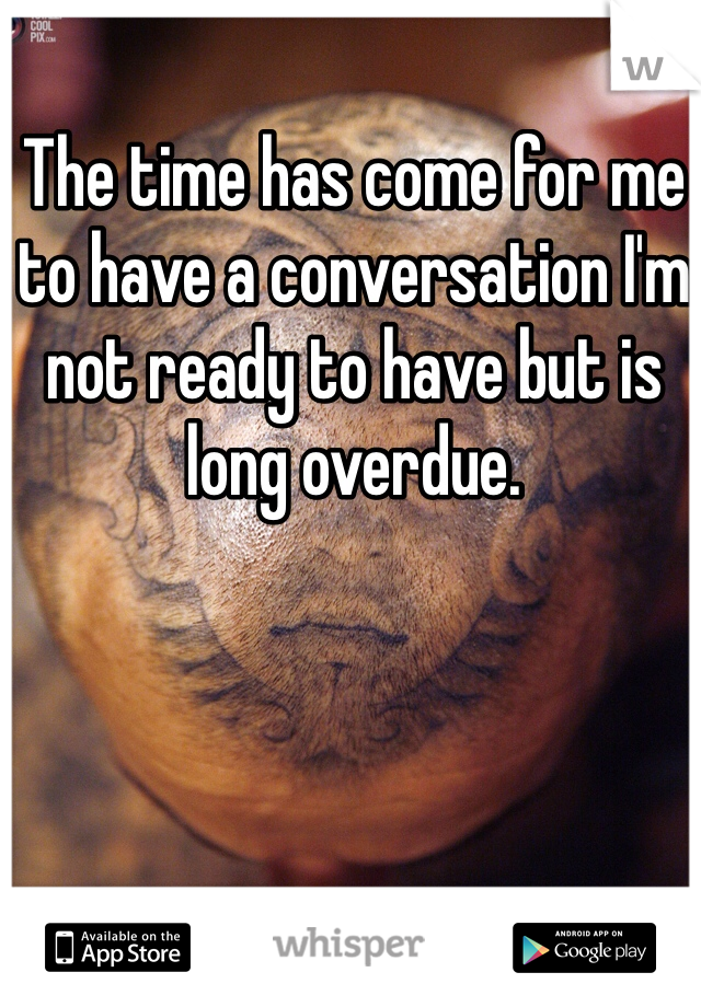 The time has come for me to have a conversation I'm not ready to have but is long overdue.